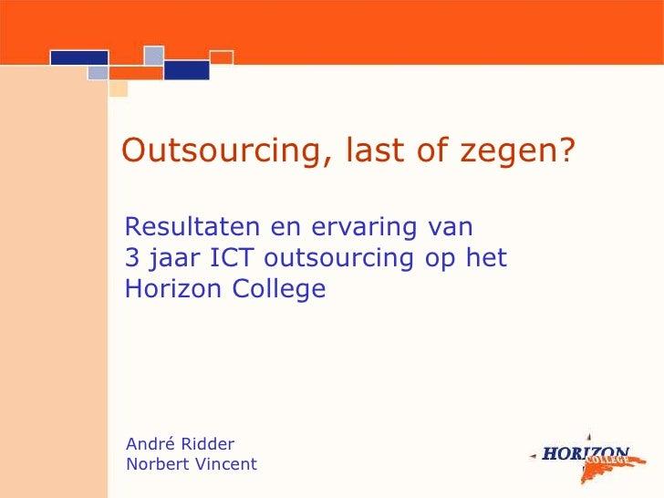 Outsourcing, last of zegen?<br />Resultaten en ervaring van <br />3 jaar ICT outsourcing op het <br />Horizon College<br /...