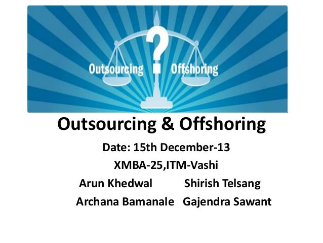 Outsourcing & Offshoring Date: 15th December-13 XMBA-25,ITM-Vashi Arun Khedwal Shirish Telsang Archana Bamanale Gajendra S...