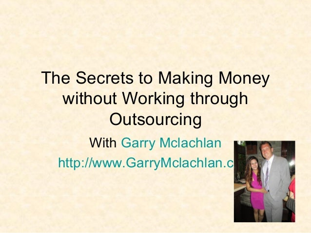 The Secrets to Making Money without Working through Outsourcing With Garry Mclachlan http://www.GarryMclachlan.com