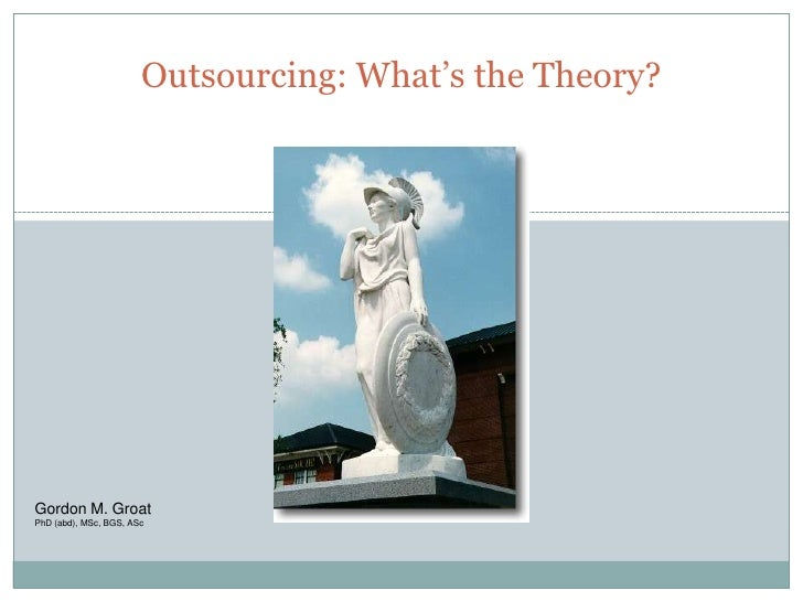 Outsourcing: What's the Theory?                                         1     Gordon M. Groat PhD (abd), MSc, BGS, ASc