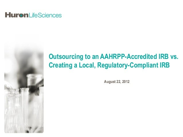 Outsourcing to an AAHRPP-Accredited IRB vs.Creating a Local, Regulatory-Compliant IRB                  August 22, 2012