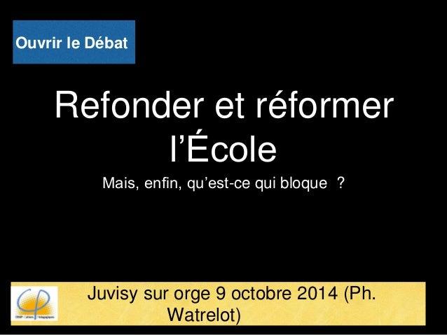 Refonder et réformer l'École Mais, enfin, qu'est-ce qui bloque ? Juvisy sur orge 9 octobre 2014 (Ph. Watrelot) Ouvrir le D...