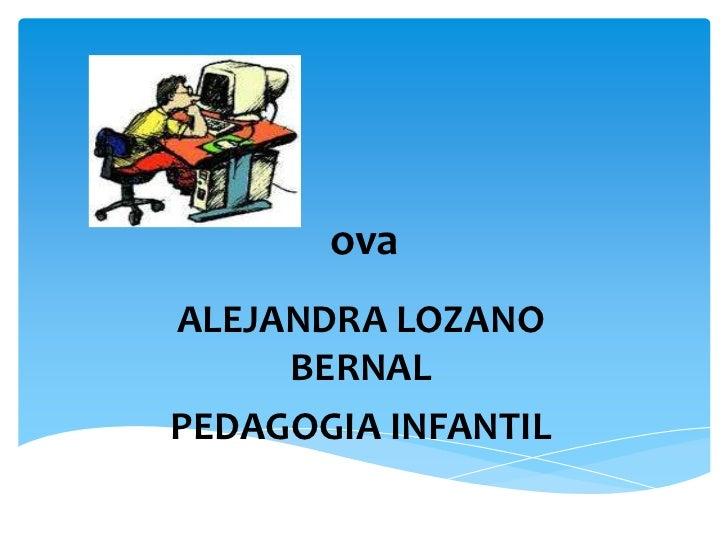ova<br />ALEJANDRA LOZANO BERNAL<br />PEDAGOGIA INFANTIL<br />