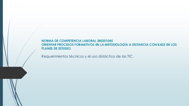 NORMA DE COMPETENCIA LABORAL 240201045 ORIENTAR PROCESOS FORMATIVOS EN LA METODOLOGÌA A DISTANCIA CON BASE EN LOS PLANES D...