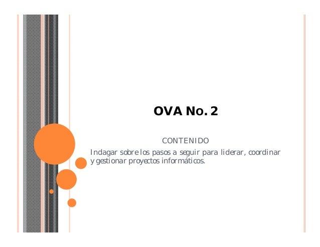 OVA NO. 2CONTENIDOIndagar sobre los pasos a seguir para liderar, coordinary gestionar proyectos informáticos.