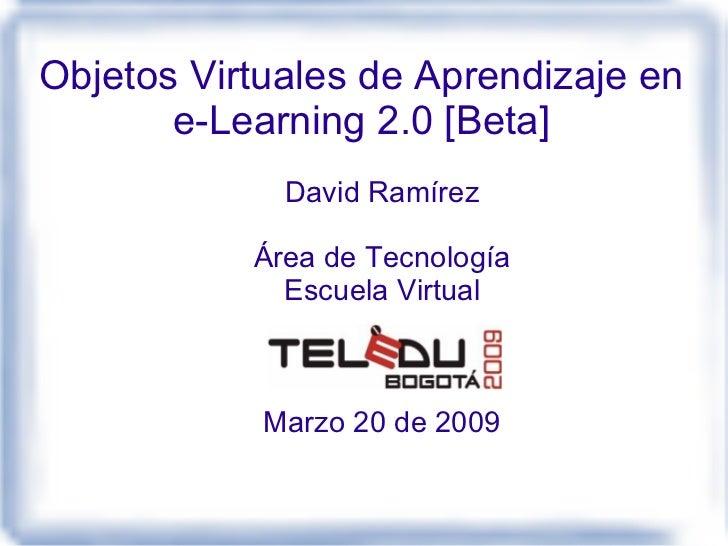 Objetos Virtuales de Aprendizaje en        e-Learning 2.0 [Beta]              David Ramírez             Área de Tecnología...