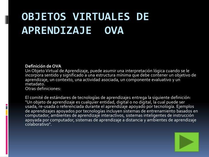 OBJETOS VIRTUALES DEAPRENDIZAJE OVADefinición de OVAUn Objeto Virtual de Aprendizaje, puede asumir una interpretación lógi...
