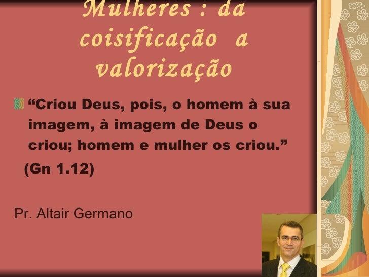 """Mulheres : da coisificação  a valorização <ul><li>"""" Criou Deus, pois, o homem à sua imagem, à imagem de Deus o criou; home..."""