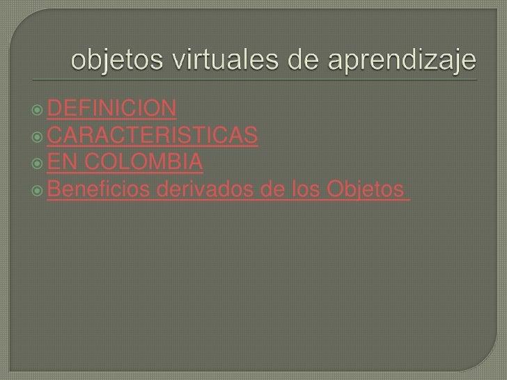  DEFINICION CARACTERISTICAS EN COLOMBIA Beneficios derivados de los Objetos