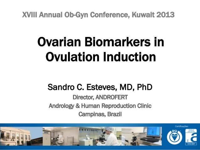 XVIII Annual Ob-Gyn Conference, Kuwait 2013  Ovarian Biomarkers in Ovulation Induction Sandro C. Esteves, MD, PhD Director...
