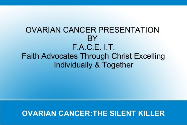 OVARIAN CANCER PRESENTATION BY F.A.C.E. I.T. Faith Advocates Through Christ Excelling Individually & Together  OVARIAN CAN...