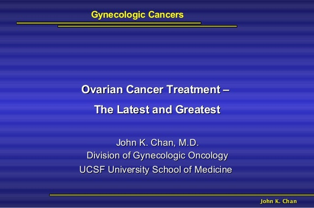 Gynecologic CancersOvarian Cancer Treatment –   The Latest and Greatest        John K. Chan, M.D. Division of Gynecologic ...