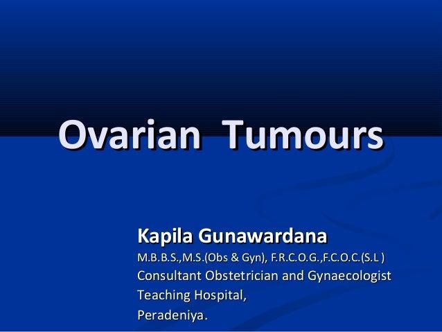 Ovarian TumoursOvarian Tumours Kapila GunawardanaKapila Gunawardana M.B.B.S.,M.S.(Obs & Gyn), F.R.C.O.G.,F.C.O.C.(S.L )M.B...
