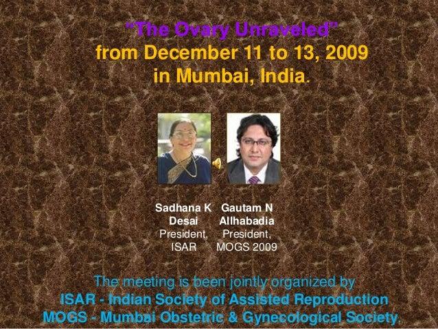 "Sadhana K Desai President, ISAR Gautam N Allhabadia President, MOGS 2009 ""The Ovary Unraveled"" from December 11 to 13, 200..."