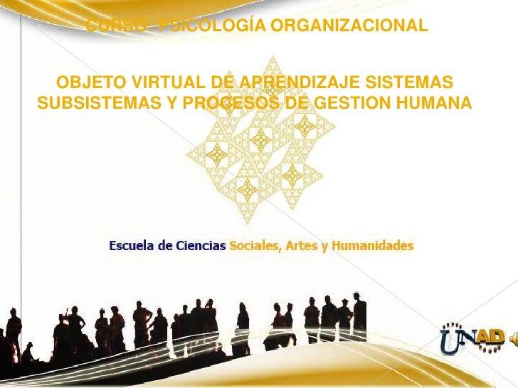 CURSO: PSICOLOGÍA ORGANIZACIONAL     OBJETO VIRTUAL DE APRENDIZAJE SISTEMAS SUBSISTEMAS Y PROCESOS DE GESTION HUMANA