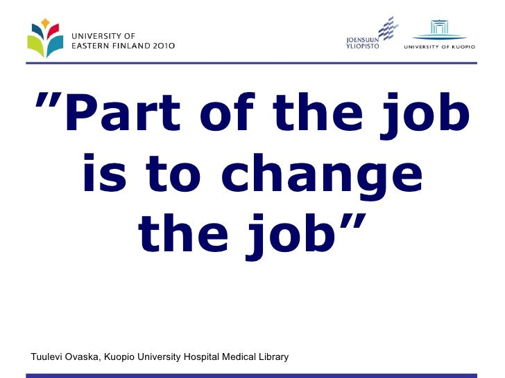 """ Part of the job is to change the job"""