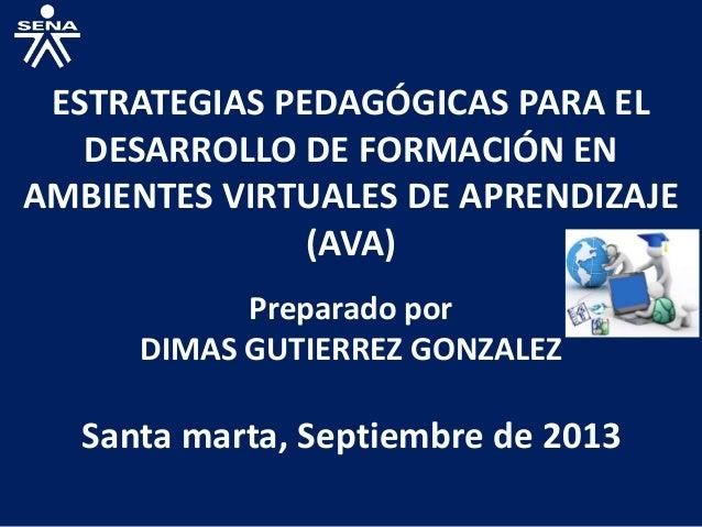 ESTRATEGIAS PEDAGÓGICAS PARA EL DESARROLLO DE FORMACIÓN EN AMBIENTES VIRTUALES DE APRENDIZAJE (AVA) Preparado por DIMAS GU...