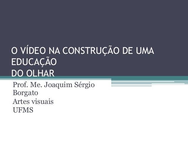 O VÍDEO NA CONSTRUÇÃO DE UMA EDUCAÇÃO DO OLHAR Prof. Me. Joaquim Sérgio Borgato Artes visuais UFMS