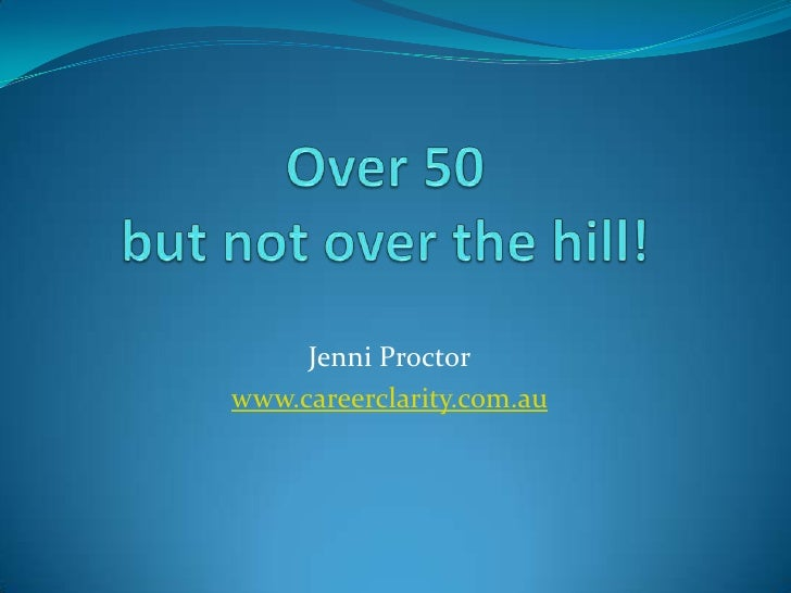 Over 50but not over the hill!<br />Jenni Proctor<br />http://careerclarity.com.au<br />