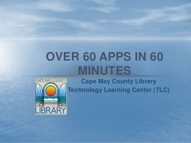 OVER 60 APPS IN 60    MINUTES       Cape May County Library   Technology Learning Center (TLC)