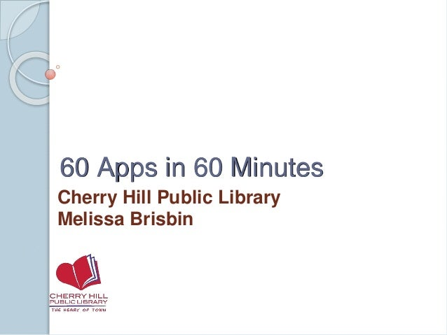 60 Apps in 60 Minutes Cherry Hill Public Library Melissa Brisbin