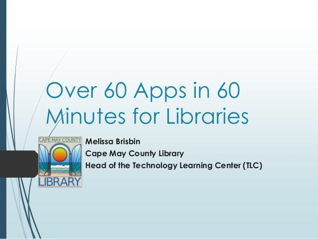 Over 60 Apps in 60Minutes for LibrariesMelissa BrisbinCape May County LibraryHead of the Technology Learning Center (TLC)