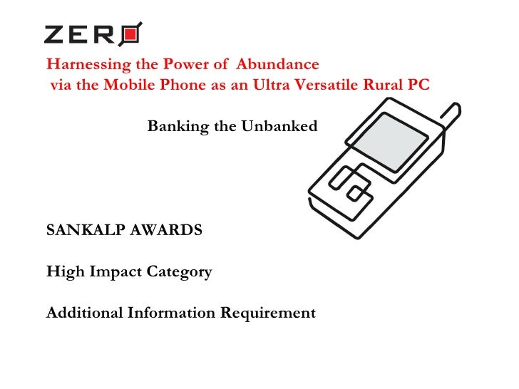 Harnessing the Power of  Abundance via the Mobile Phone as an Ultra Versatile Rural PC Banking the Unbanked SANKALP AWARDS...