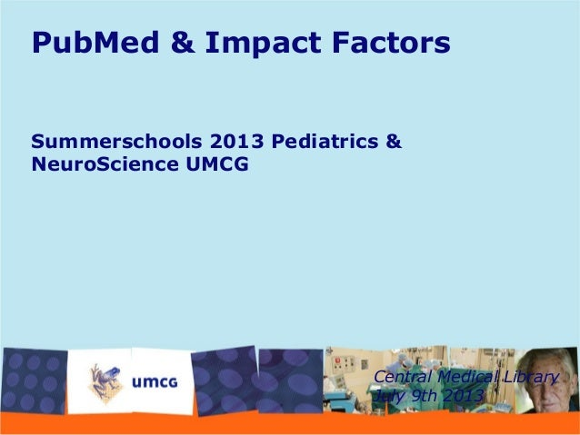 PubMed & Impact Factors Summerschools 2013 Pediatrics & NeuroScience UMCG Central Medical Library July 9th 2013