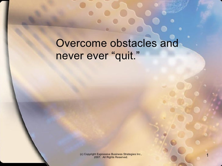 """Overcome obstacles and never ever """"quit."""" (c) Copyright Expressive Business Strategies Inc., 2007.  All Rights Reserved."""