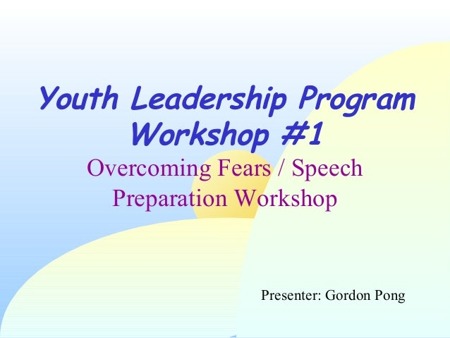 1Youth Leadership ProgramWorkshop #1Overcoming Fears / SpeechPreparation WorkshopPresenter: Gordon Pong