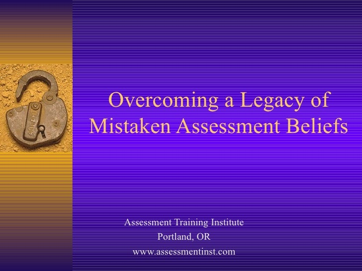 Overcoming a Legacy of Mistaken Assessment Beliefs Assessment Training Institute Portland, OR www.assessmentinst.com