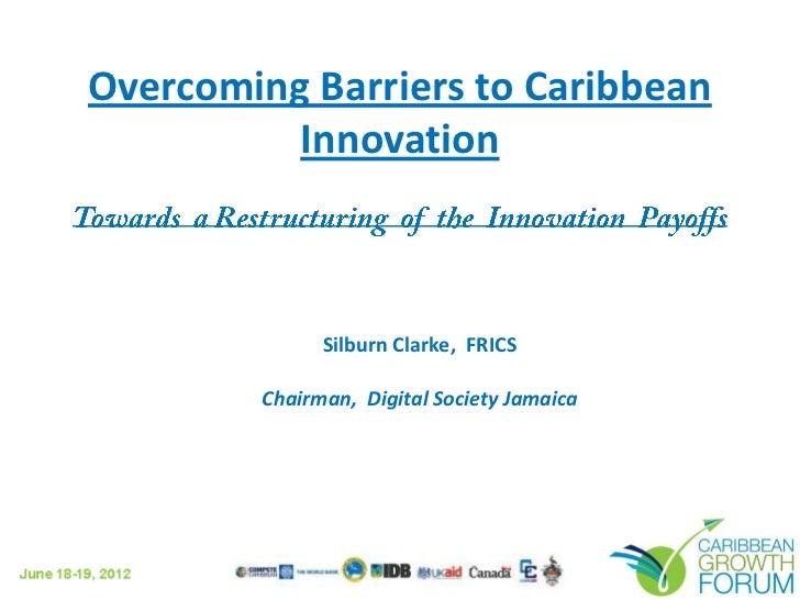 Overcoming Barriers to Caribbean          Innovation              Silburn Clarke, FRICS        Chairman, Digital Society J...