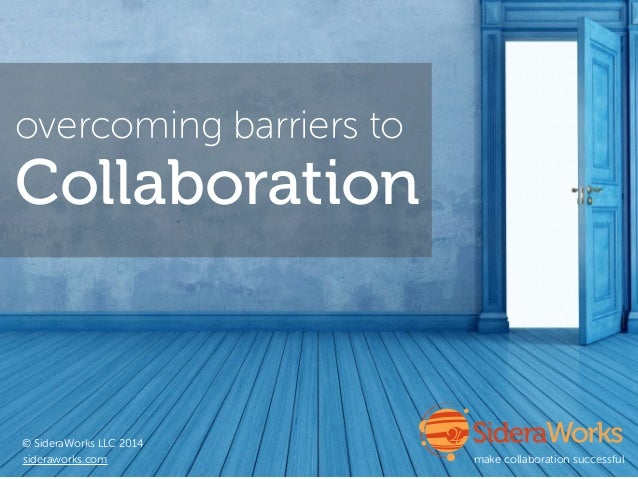 overcoming barriers to © SideraWorks LLC 2014 sideraworks.com make collaboration successful Collaboration