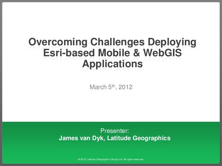 Overcoming Challenges Deploying  Esri-based Mobile & WebGIS          Applications                    March 5th, 2012      ...