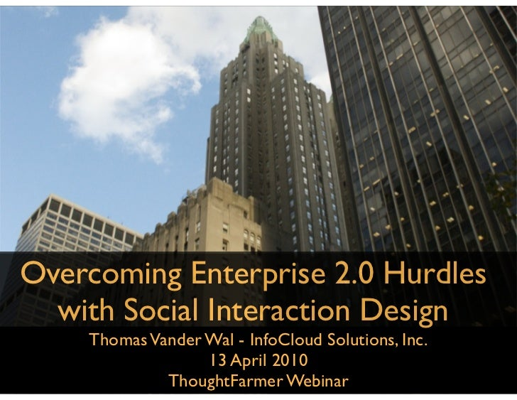 Overcoming Enterprise 2.0 Hurdles   with Social Interaction Design     Thomas Vander Wal - InfoCloud Solutions, Inc.      ...