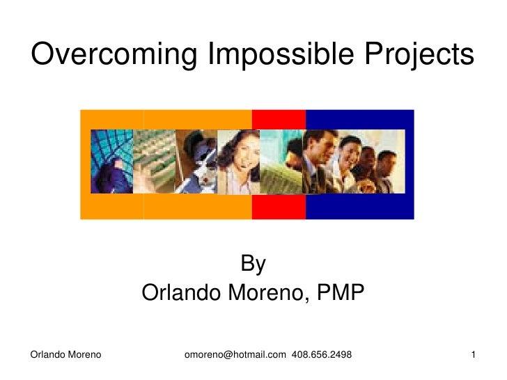 Overcoming Impossible Projects                               By                  Orlando Moreno, PMP  Orlando Moreno      ...