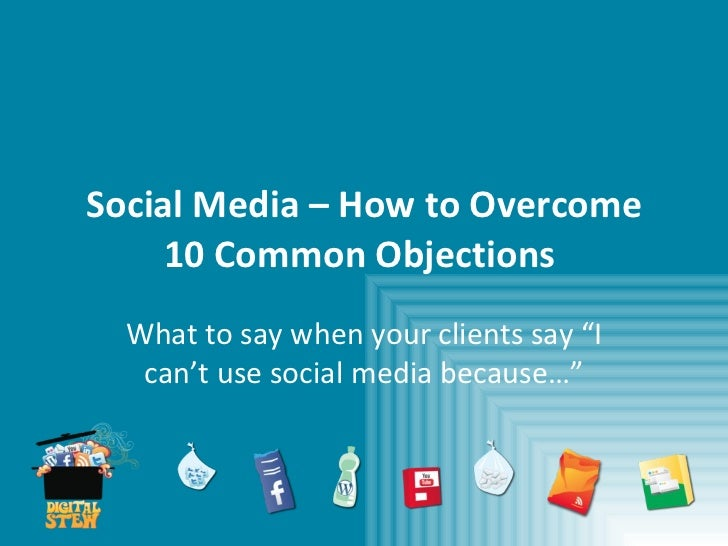 "Social Media – How to Overcome 10 Common Objections What to say when your clients say ""I can't use social media because…"""