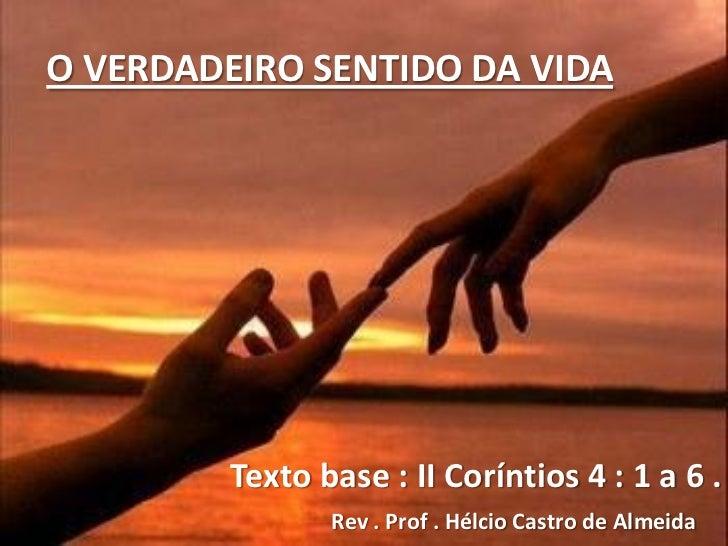 O VERDADEIRO SENTIDO DA VIDA         Texto base : II Coríntios 4 : 1 a 6 .                Rev . Prof . Hélcio Castro de Al...