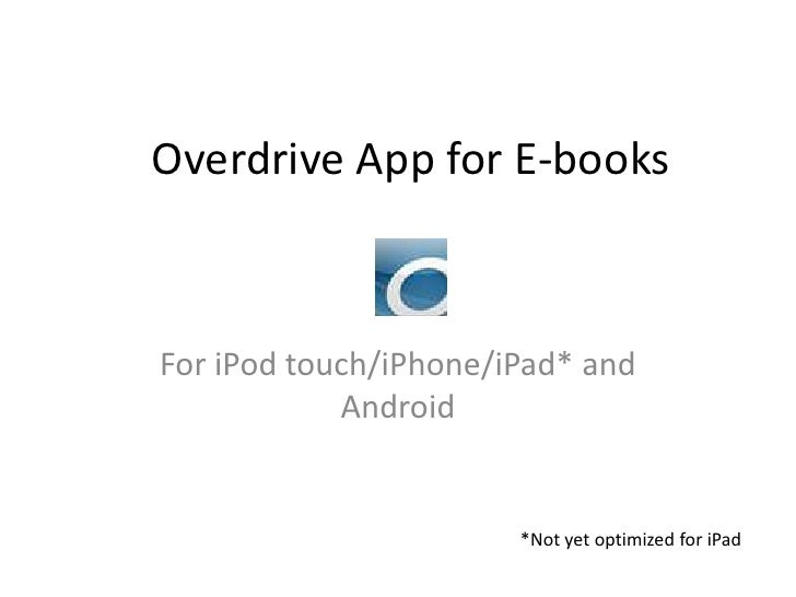 Overdrive App for E-books<br />For iPod touch/iPhone/iPad* and Android<br />*Not yet optimized for iPad<br />