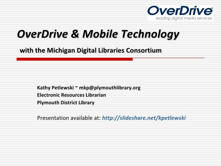 OverDrive & Mobile Technology   with the Michigan Digital Libraries Consortium Kathy Petlewski ~ mkp@plymouthlibrary.org E...