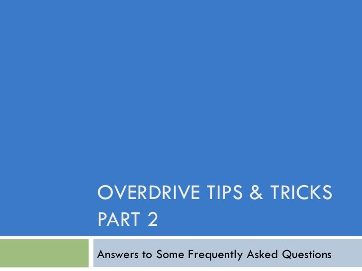 OVERDRIVE TIPS & TRICKS PART 2 Answers to Some Frequently Asked Questions