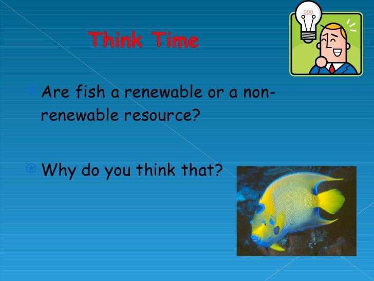 <ul><li>Are fish a renewable or a non-renewable resource? </li></ul><ul><li>Why do you think that? </li></ul>