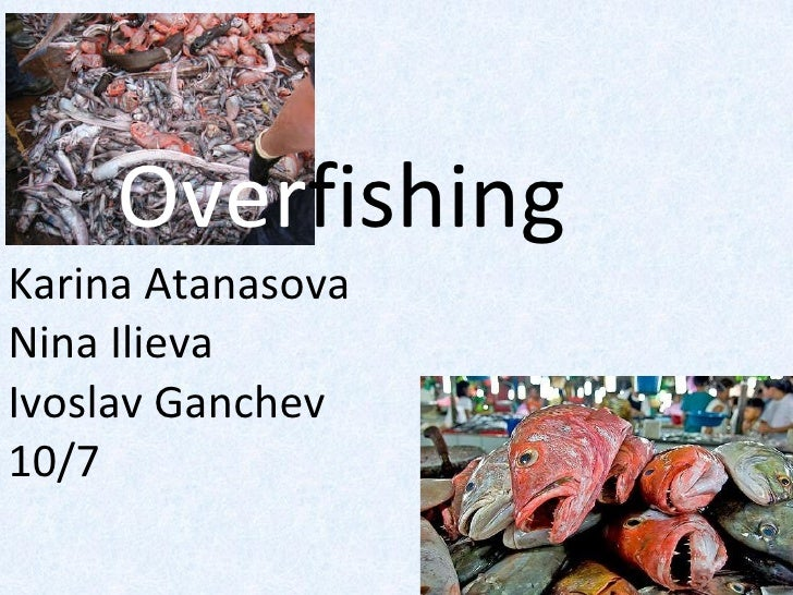 Over fishing Karina Atanasova Nina Ilieva Ivoslav Ganchev 10/7