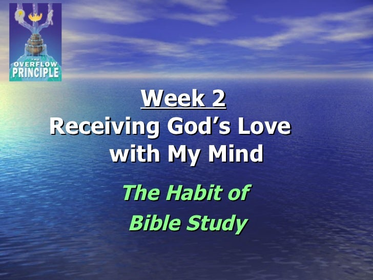 Week 2   Receiving God's Love  with My Mind The Habit of  Bible Study