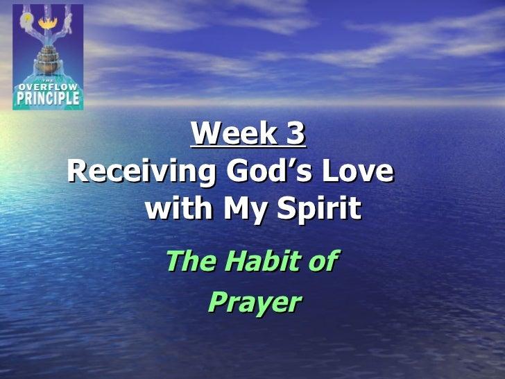Week 3   Receiving God's Love  with My Spirit The Habit of  Prayer