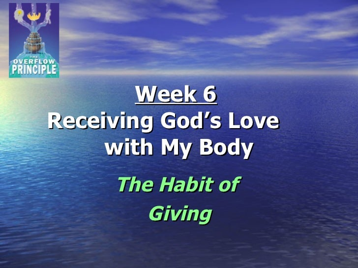 Week 6   Receiving God's Love  with My Body The Habit of  Giving