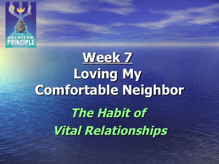 Week 7   Loving My  Comfortable Neighbor The Habit of  Vital Relationships
