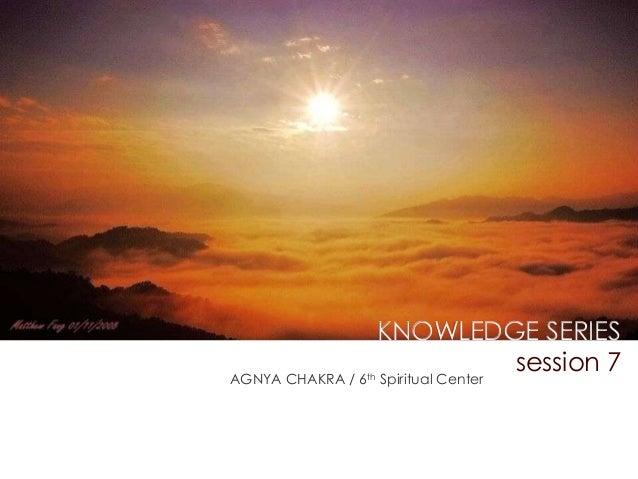KNOWLEDGE SERIES session 7  AGNYA CHAKRA / 6th Spiritual Center