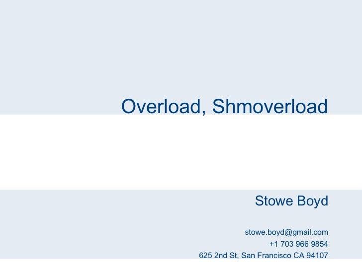 Overload, Shmoverload Stowe Boyd [email_address] +1 703 966 9854 625 2nd St, San Francisco CA 94107