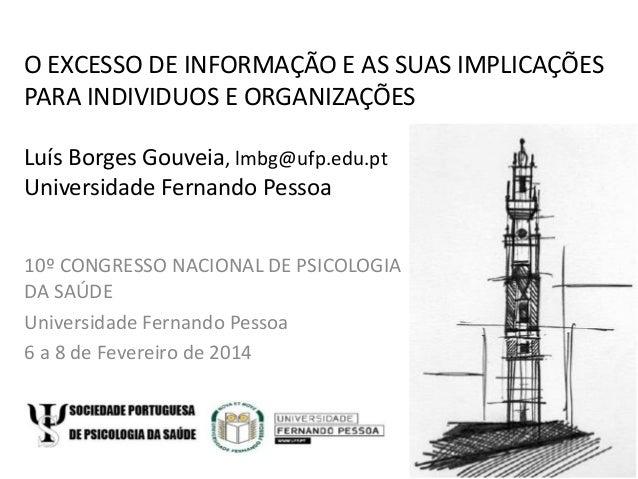 O EXCESSO DE INFORMAÇÃO E AS SUAS IMPLICAÇÕES PARA INDIVIDUOS E ORGANIZAÇÕES Luís Borges Gouveia, lmbg@ufp.edu.pt Universi...